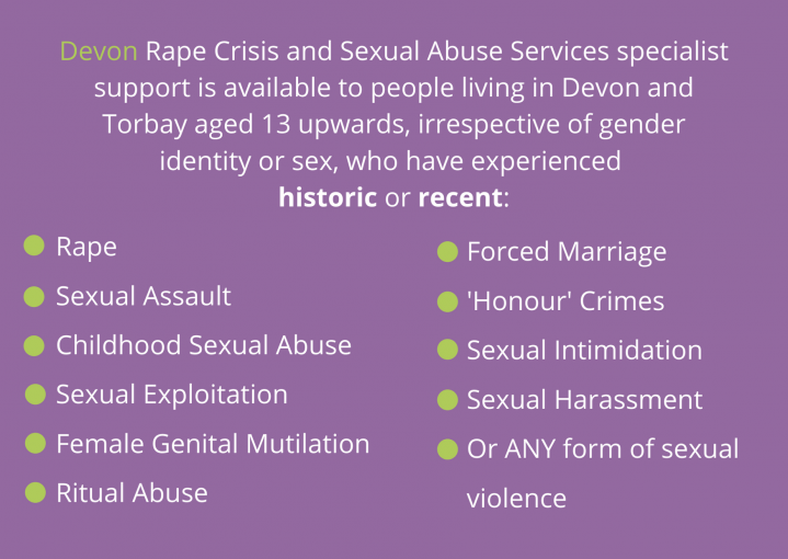 Devon Rape Crisis and Sexual Abuse Services specialist support is available to people living in Devon and Torbay aged 13 upwards, irrespective of gender identity or sex, who have experienced historic or recent: Rape Sexual Assault Childhood Sexual Abuse Sexual Exploitation Female Genital Mutilation Ritual Abuse Forced Marriage 'Honour' Crimes Sexual Intimidation Sexual Harassment Or ANY form of sexual violence