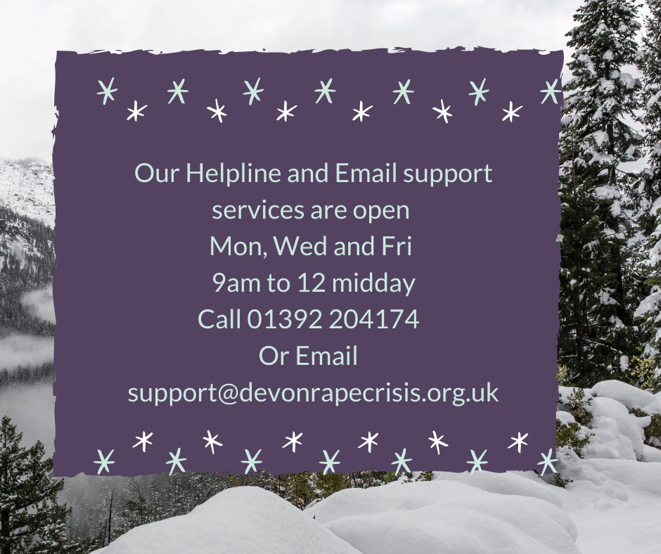 Helpline open Mon, Wed and Fri 9am to 12pm on 01392 204174 or email us on support@devonrapecrisis.org.uk